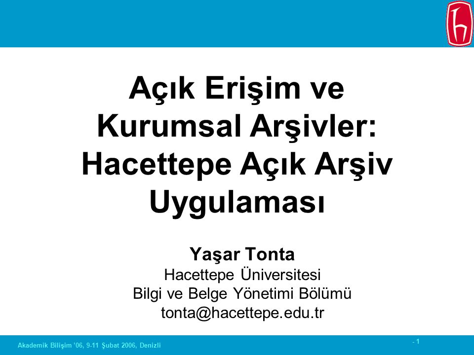- 1 Akademik Bilişim '06, 9-11 Şubat 2006, Denizli Yaşar Tonta Hacettepe Üniversitesi Bilgi ve Belge Yönetimi Bölümü tonta@hacettepe.edu.tr Açık Erişi