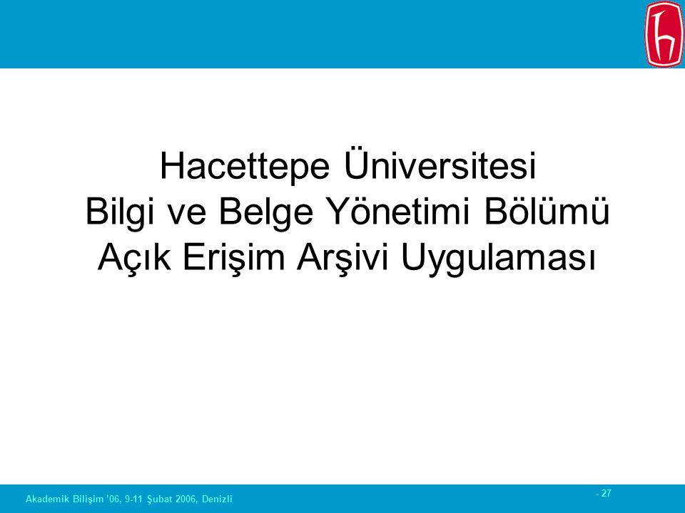 - 27 Akademik Bilişim '06, 9-11 Şubat 2006, Denizli Hacettepe Üniversitesi Bilgi ve Belge Yönetimi Bölümü Açık Erişim Arşivi Uygulaması