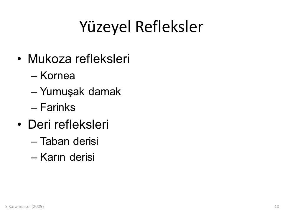 S.Karamürsel (2009)10 Yüzeyel Refleksler Mukoza refleksleri –Kornea –Yumuşak damak –Farinks Deri refleksleri –Taban derisi –Karın derisi