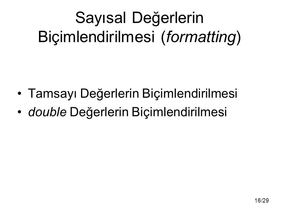 16/29 Sayısal Değerlerin Biçimlendirilmesi (formatting) Tamsayı Değerlerin Biçimlendirilmesi double Değerlerin Biçimlendirilmesi