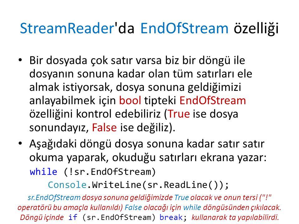 StreamReader da EndOfStream özelliği Bir dosyada çok satır varsa biz bir döngü ile dosyanın sonuna kadar olan tüm satırları ele almak istiyorsak, dosya sonuna geldiğimizi anlayabilmek için bool tipteki EndOfStream özelliğini kontrol edebiliriz (True ise dosya sonundayız, False ise değiliz).