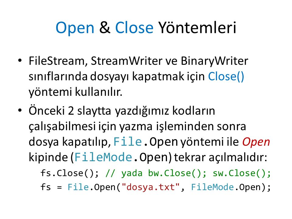 Open & Close Yöntemleri FileStream, StreamWriter ve BinaryWriter sınıflarında dosyayı kapatmak için Close() yöntemi kullanılır.