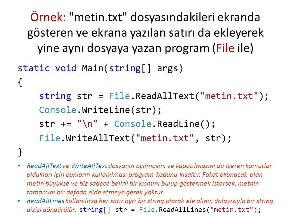 Örnek: metin.txt dosyasındakileri ekranda gösteren ve ekrana yazılan satırı da ekleyerek yine aynı dosyaya yazan program (File ile) static void Main(string[] args) { string str = File.ReadAllText( metin.txt ); Console.WriteLine(str); str += \n + Console.ReadLine(); File.WriteAllText( metin.txt , str); } ReadAllText ve WriteAllText dosyanın açılmasını ve kapatılmasını da içeren komutlar oldukları için bunların kullanılması program kodunu kısaltır.