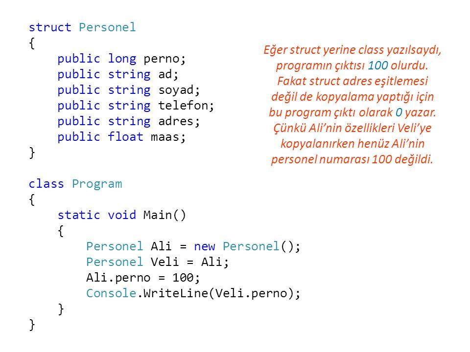 struct Personel { public long perno; public string ad; public string soyad; public string telefon; public string adres; public float maas; } class Program { static void Main() { Personel Ali = new Personel(); Personel Veli = Ali; Ali.perno = 100; Console.WriteLine(Veli.perno); } Eğer struct yerine class yazılsaydı, programın çıktısı 100 olurdu.