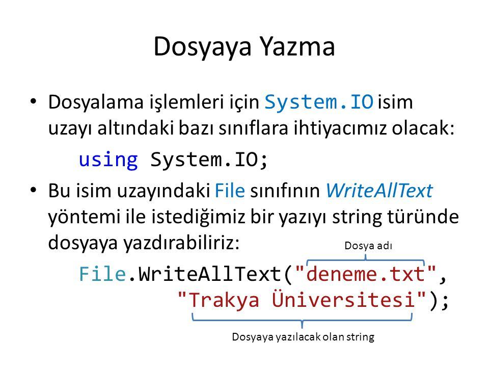 Dosyaya Yazma Dosyalama işlemleri için System.IO isim uzayı altındaki bazı sınıflara ihtiyacımız olacak: using System.IO; Bu isim uzayındaki File sınıfının WriteAllText yöntemi ile istediğimiz bir yazıyı string türünde dosyaya yazdırabiliriz: File.WriteAllText( deneme.txt , Trakya Üniversitesi ); Dosya adı Dosyaya yazılacak olan string