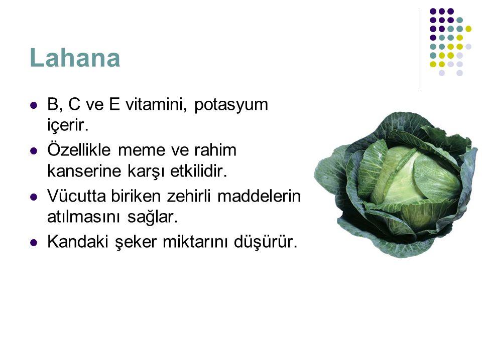 Lahana B, C ve E vitamini, potasyum içerir. Özellikle meme ve rahim kanserine karşı etkilidir. Vücutta biriken zehirli maddelerin atılmasını sağlar. K