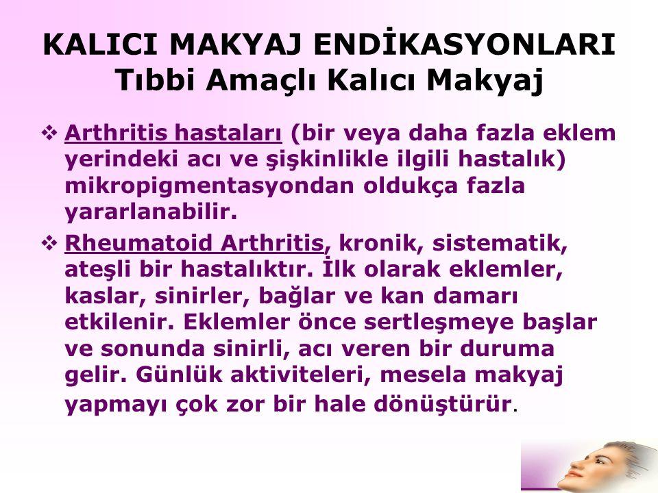 KALICI MAKYAJ ENDİKASYONLARI Tıbbi Amaçlı Kalıcı Makyaj  Arthritis hastaları (bir veya daha fazla eklem yerindeki acı ve şişkinlikle ilgili hastalık)