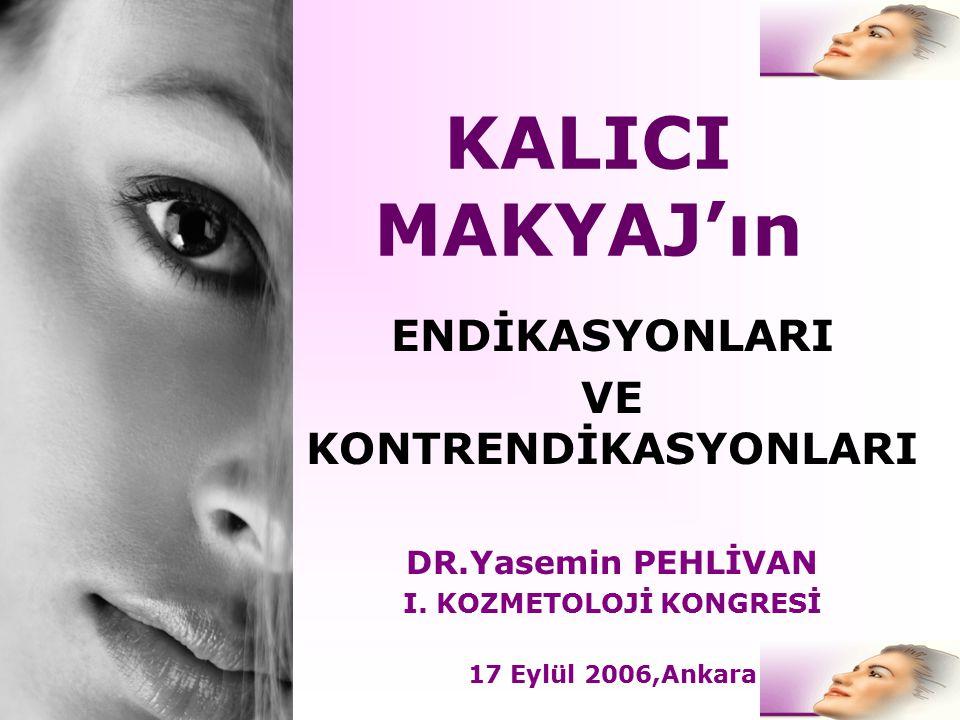 KALICI MAKYAJ'ın ENDİKASYONLARI VE KONTRENDİKASYONLARI DR.Yasemin PEHLİVAN I. KOZMETOLOJİ KONGRESİ 17 Eylül 2006,Ankara