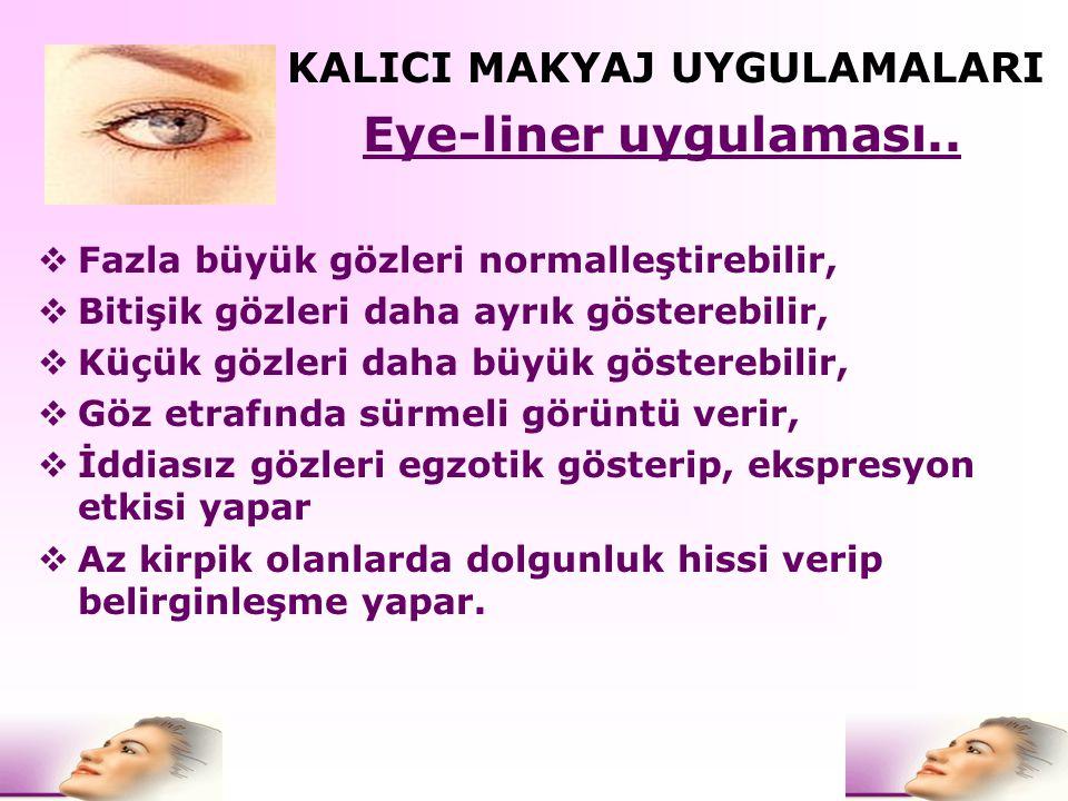 Eye-liner uygulaması..  Fazla büyük gözleri normalleştirebilir,  Bitişik gözleri daha ayrık gösterebilir,  Küçük gözleri daha büyük gösterebilir, 