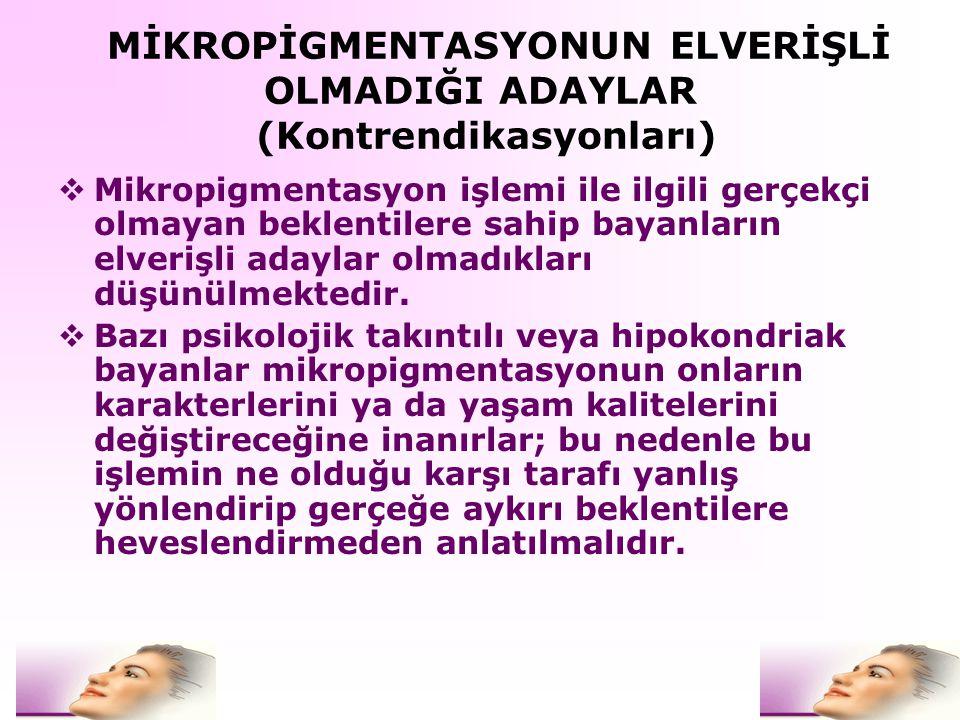 MİKROPİGMENTASYONUN ELVERİŞLİ OLMADIĞI ADAYLAR (Kontrendikasyonları)  Mikropigmentasyon işlemi ile ilgili gerçekçi olmayan beklentilere sahip bayanla