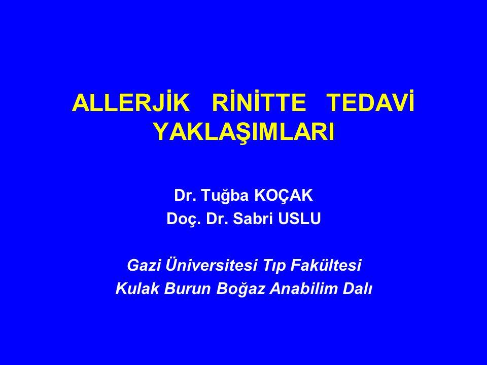 ALLERJİK RİNİTTE TEDAVİ YAKLAŞIMLARI Dr. Tuğba KOÇAK Doç. Dr. Sabri USLU Gazi Üniversitesi Tıp Fakültesi Kulak Burun Boğaz Anabilim Dalı