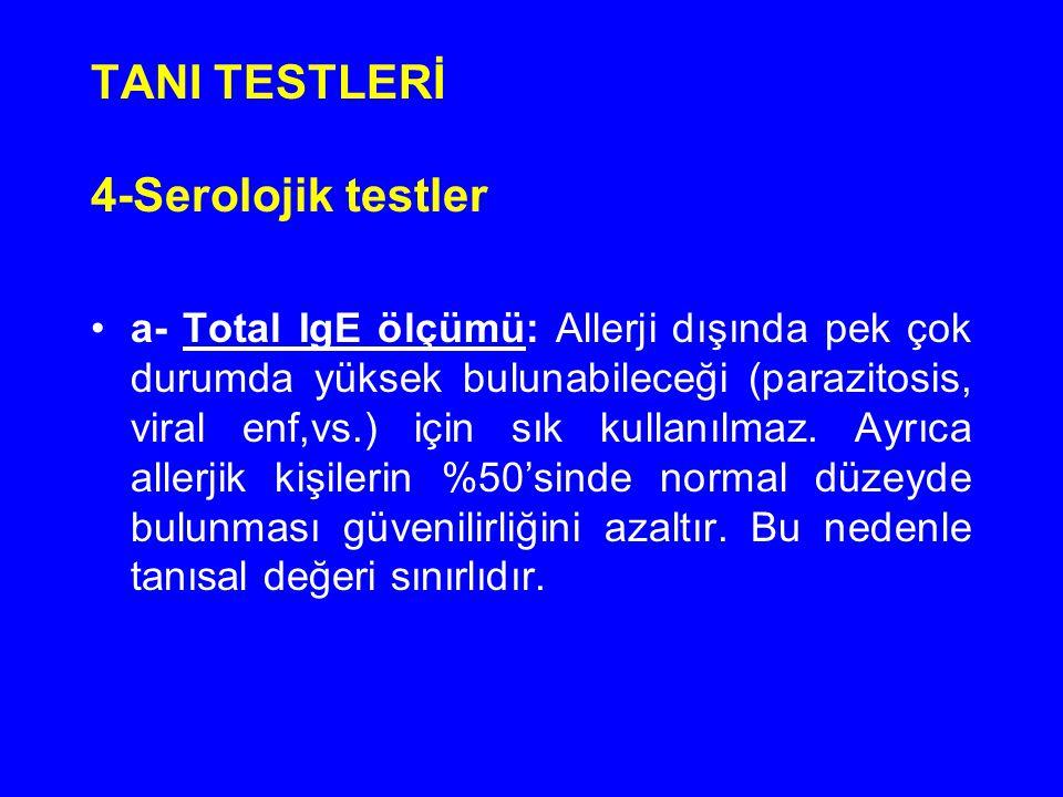TANI TESTLERİ 4-Serolojik testler a- Total IgE ölçümü: Allerji dışında pek çok durumda yüksek bulunabileceği (parazitosis, viral enf,vs.) için sık kul
