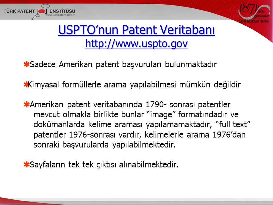 USPTO'nun Patent Veritabanı http://www.uspto.gov  Sadece Amerikan patent başvuruları bulunmaktadır  Kimyasal formüllerle arama yapılabilmesi mümkün değildir  Amerikan patent veritabanında 1790- sonrası patentler mevcut olmakla birlikte bunlar image formatındadır ve dokümanlarda kelime araması yapılamamaktadır, full text patentler 1976-sonrası vardır, kelimelerle arama 1976'dan sonraki başvurularda yapılabilmektedir.