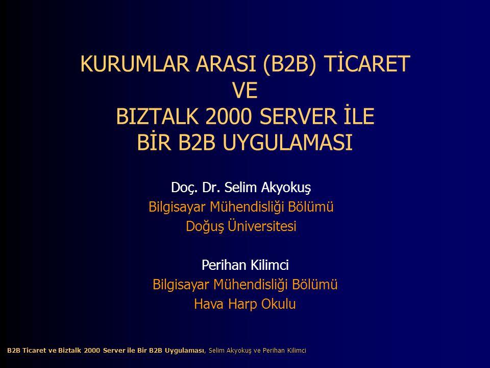 B2B Ticaret ve Biztalk 2000 Server ile Bir B2B Uygulaması, Selim Akyokuş ve Perihan Kilimci B2B Ticaret ve Biztalk 2000 Server ile Bir B2B Uygulaması, Selim Akyokuş ve Perihan Kilimci KURUMLAR ARASI (B2B) TİCARET VE BIZTALK 2000 SERVER İLE BİR B2B UYGULAMASI Doç.