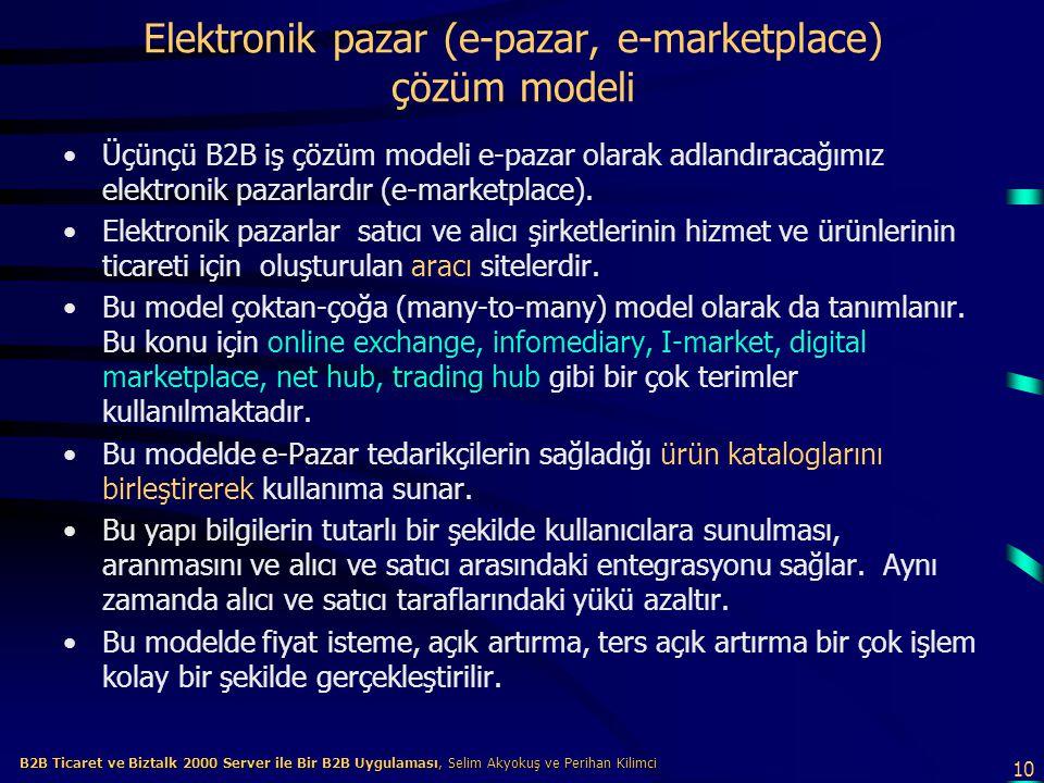 10 B2B Ticaret ve Biztalk 2000 Server ile Bir B2B Uygulaması, Selim Akyokuş ve Perihan Kilimci B2B Ticaret ve Biztalk 2000 Server ile Bir B2B Uygulaması, Selim Akyokuş ve Perihan Kilimci Elektronik pazar (e-pazar, e-marketplace) çözüm modeli Üçünçü B2B iş çözüm modeli e-pazar olarak adlandıracağımız elektronik pazarlardır (e-marketplace).