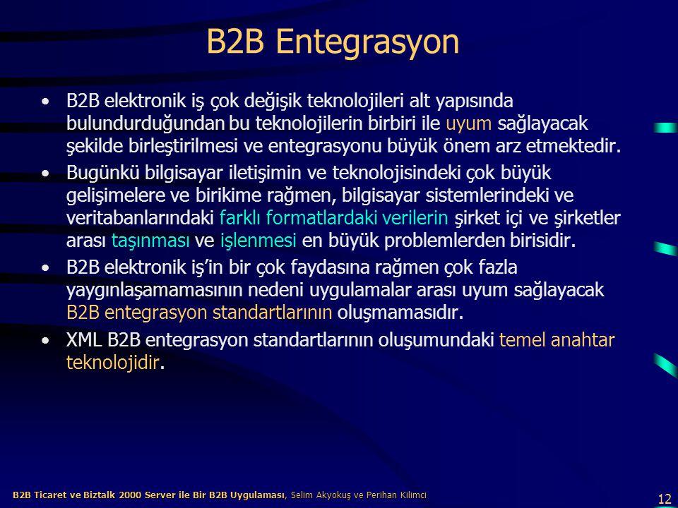 12 B2B Ticaret ve Biztalk 2000 Server ile Bir B2B Uygulaması, Selim Akyokuş ve Perihan Kilimci B2B Ticaret ve Biztalk 2000 Server ile Bir B2B Uygulaması, Selim Akyokuş ve Perihan Kilimci B2B Entegrasyon B2B elektronik iş çok değişik teknolojileri alt yapısında bulundurduğundan bu teknolojilerin birbiri ile uyum sağlayacak şekilde birleştirilmesi ve entegrasyonu büyük önem arz etmektedir.