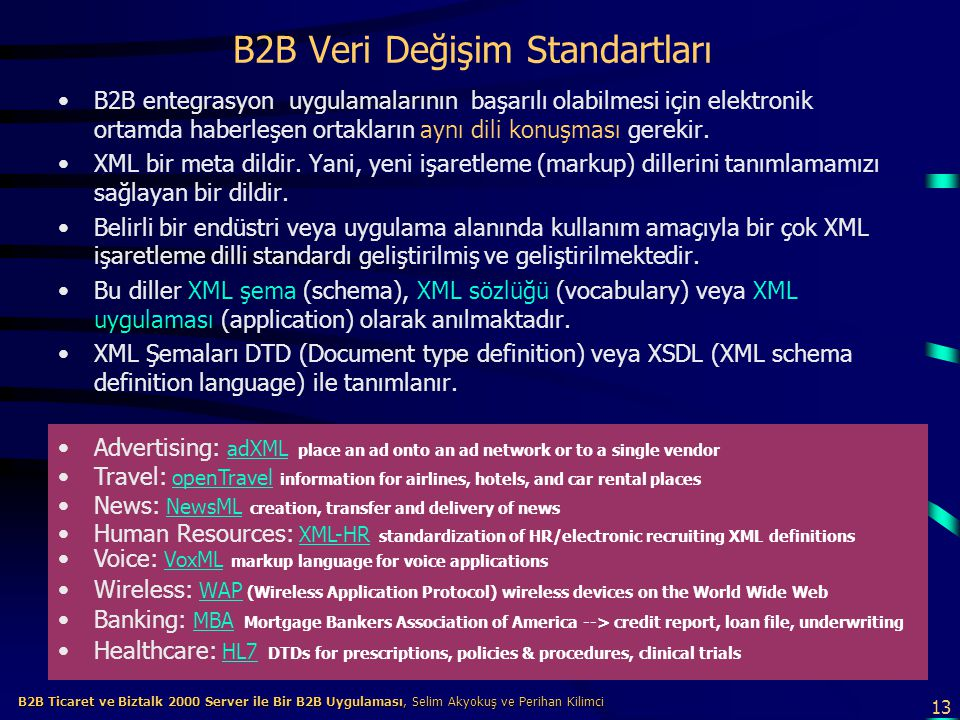 13 B2B Ticaret ve Biztalk 2000 Server ile Bir B2B Uygulaması, Selim Akyokuş ve Perihan Kilimci B2B Ticaret ve Biztalk 2000 Server ile Bir B2B Uygulaması, Selim Akyokuş ve Perihan Kilimci B2B Veri Değişim Standartları B2B entegrasyon uygulamalarının başarılı olabilmesi için elektronik ortamda haberleşen ortakların aynı dili konuşması gerekir.