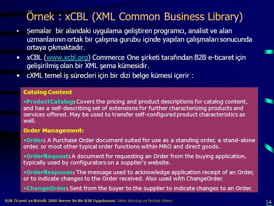 14 B2B Ticaret ve Biztalk 2000 Server ile Bir B2B Uygulaması, Selim Akyokuş ve Perihan Kilimci B2B Ticaret ve Biztalk 2000 Server ile Bir B2B Uygulaması, Selim Akyokuş ve Perihan Kilimci Örnek : xCBL (XML Common Business Library) Ş emalar bir alandaki uygulama geliştiren programcı, analist ve alan uzmanlarının ortak bir çalışma gurubu içinde yapılan çalışmaları sonucunda ortaya çıkmaktadır.