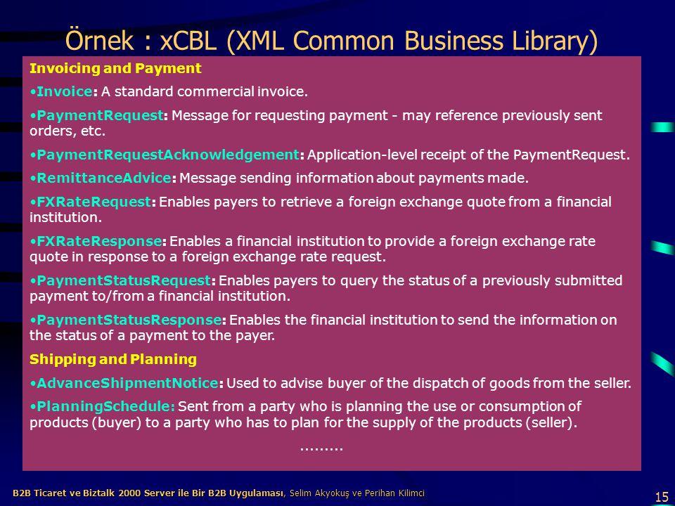 15 B2B Ticaret ve Biztalk 2000 Server ile Bir B2B Uygulaması, Selim Akyokuş ve Perihan Kilimci B2B Ticaret ve Biztalk 2000 Server ile Bir B2B Uygulaması, Selim Akyokuş ve Perihan Kilimci Örnek : xCBL (XML Common Business Library) Invoicing and Payment Invoice: A standard commercial invoice.