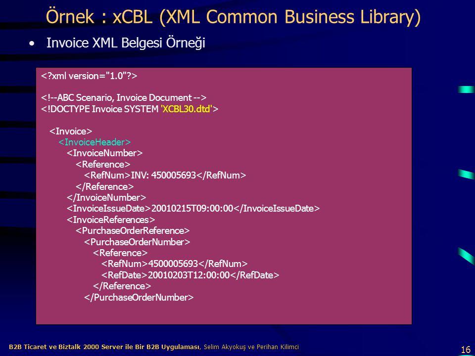 16 B2B Ticaret ve Biztalk 2000 Server ile Bir B2B Uygulaması, Selim Akyokuş ve Perihan Kilimci B2B Ticaret ve Biztalk 2000 Server ile Bir B2B Uygulaması, Selim Akyokuş ve Perihan Kilimci Örnek : xCBL (XML Common Business Library) Invoice XML Belgesi Örneği INV: 450005693 20010215T09:00:00 4500005693 20010203T12:00:00