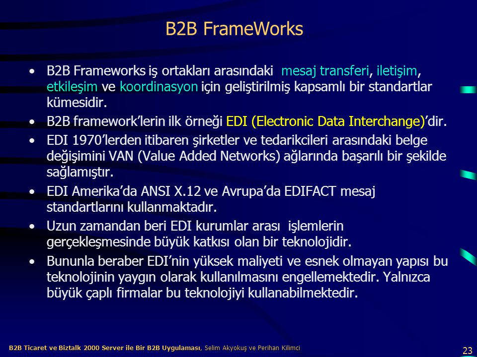 23 B2B Ticaret ve Biztalk 2000 Server ile Bir B2B Uygulaması, Selim Akyokuş ve Perihan Kilimci B2B Ticaret ve Biztalk 2000 Server ile Bir B2B Uygulaması, Selim Akyokuş ve Perihan Kilimci B2B FrameWorks B2B Frameworks iş ortakları arasındaki mesaj transferi, iletişim, etkileşim ve koordinasyon için geliştirilmiş kapsamlı bir standartlar kümesidir.