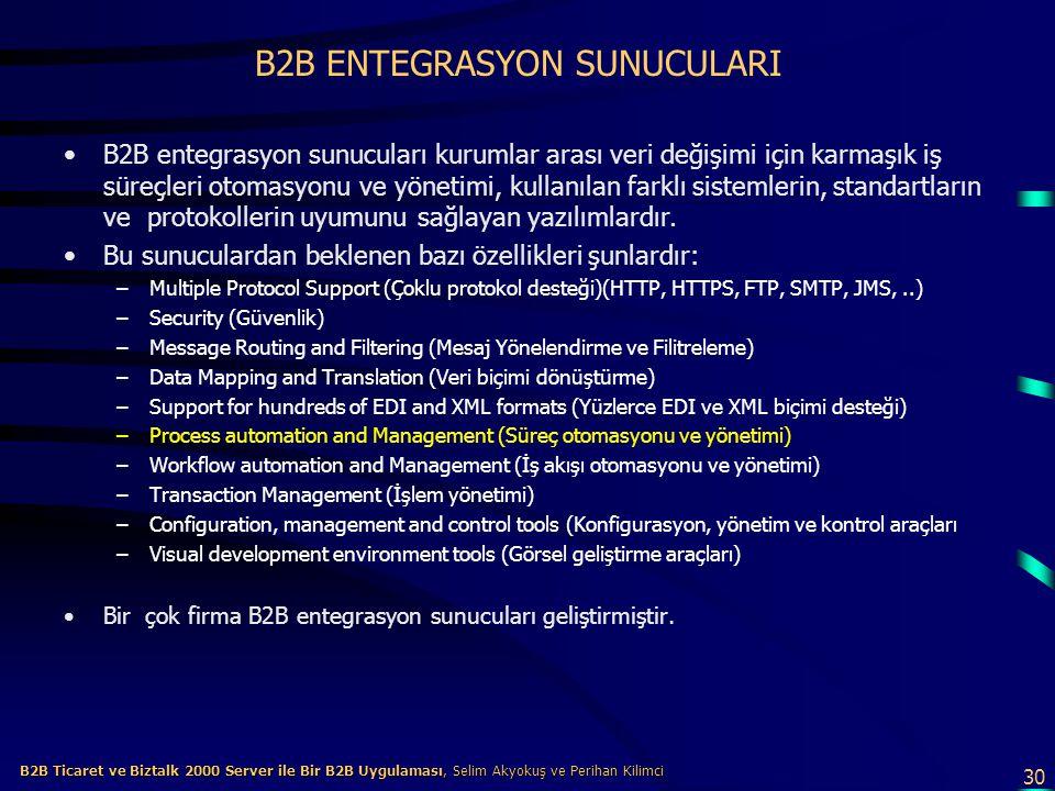 30 B2B Ticaret ve Biztalk 2000 Server ile Bir B2B Uygulaması, Selim Akyokuş ve Perihan Kilimci B2B Ticaret ve Biztalk 2000 Server ile Bir B2B Uygulaması, Selim Akyokuş ve Perihan Kilimci B2B ENTEGRASYON SUNUCULARI B2B entegrasyon sunucuları kurumlar arası veri değişimi için karmaşık iş süreçleri otomasyonu ve yönetimi, kullanılan farklı sistemlerin, standartların ve protokollerin uyumunu sağlayan yazılımlardır.