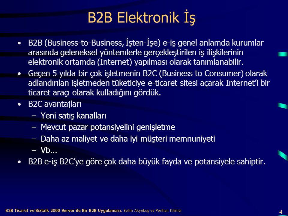 4 B2B Ticaret ve Biztalk 2000 Server ile Bir B2B Uygulaması, Selim Akyokuş ve Perihan Kilimci B2B Ticaret ve Biztalk 2000 Server ile Bir B2B Uygulaması, Selim Akyokuş ve Perihan Kilimci B2B Elektronik İş B2B (Business-to-Business, İşten-İşe) e-iş genel anlamda kurumlar arasında geleneksel yöntemlerle gerçekleştirilen iş ilişkilerinin elektronik ortamda (Internet) yapılması olarak tanımlanabilir.