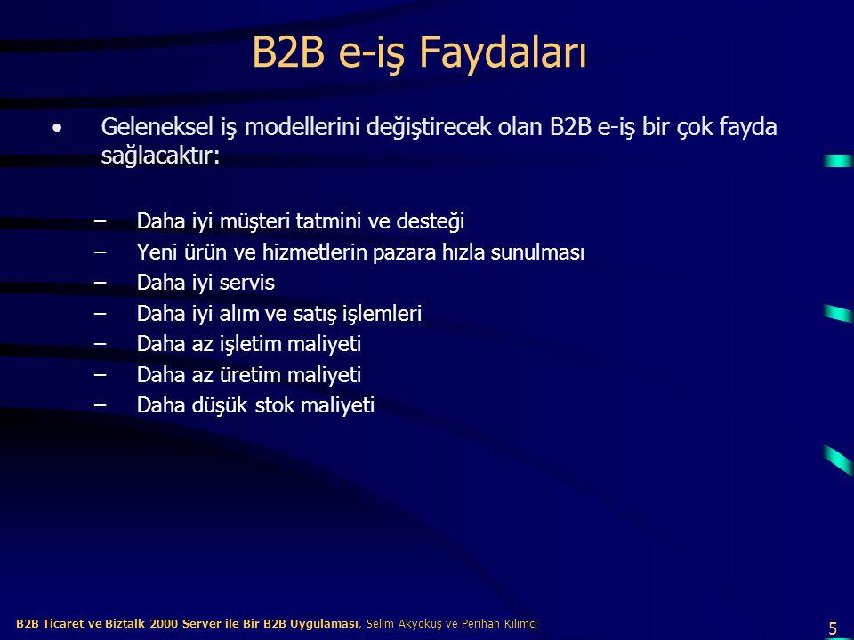 5 B2B Ticaret ve Biztalk 2000 Server ile Bir B2B Uygulaması, Selim Akyokuş ve Perihan Kilimci B2B Ticaret ve Biztalk 2000 Server ile Bir B2B Uygulaması, Selim Akyokuş ve Perihan Kilimci B2B e-iş Faydaları Geleneksel iş modellerini değiştirecek olan B2B e-iş bir çok fayda sağlacaktır: –Daha iyi müşteri tatmini ve desteği –Yeni ürün ve hizmetlerin pazara hızla sunulması –Daha iyi servis –Daha iyi alım ve satış işlemleri –Daha az işletim maliyeti –Daha az üretim maliyeti –Daha düşük stok maliyeti