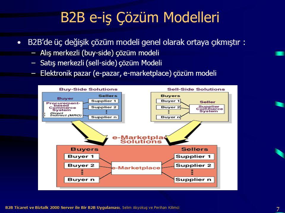 7 B2B Ticaret ve Biztalk 2000 Server ile Bir B2B Uygulaması, Selim Akyokuş ve Perihan Kilimci B2B Ticaret ve Biztalk 2000 Server ile Bir B2B Uygulaması, Selim Akyokuş ve Perihan Kilimci B2B e-iş Çözüm Modelleri B2B'de üç değişik çözüm modeli genel olarak ortaya çıkmıştır : –Alış merkezli (buy-side) çözüm modeli –Satış merkezli (sell-side) çözüm Modeli –Elektronik pazar (e-pazar, e-marketplace) çözüm modeli