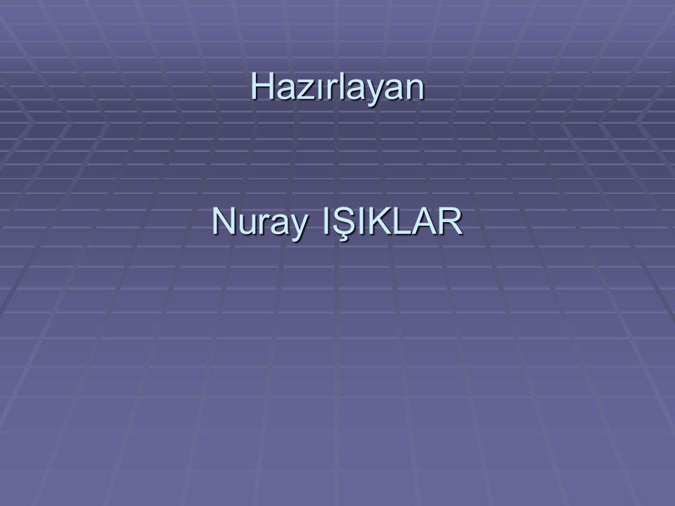 Hazırlayan Nuray IŞIKLAR