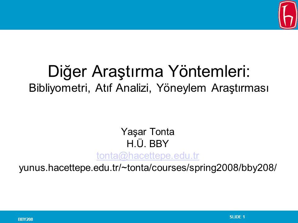 SLIDE 1 BBY208 Diğer Araştırma Yöntemleri: Bibliyometri, Atıf Analizi, Yöneylem Araştırması Yaşar Tonta H.Ü.