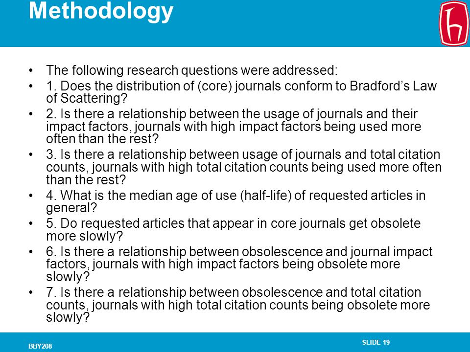 SLIDE 19 BBY208 Methodology The following research questions were addressed: 1. Does the distribution of (core) journals conform to Bradford's Law of