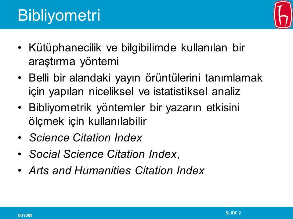SLIDE 2 BBY208 Bibliyometri Kütüphanecilik ve bilgibilimde kullanılan bir araştırma yöntemi Belli bir alandaki yayın örüntülerini tanımlamak için yapılan niceliksel ve istatistiksel analiz Bibliyometrik yöntemler bir yazarın etkisini ölçmek için kullanılabilir Science Citation Index Social Science Citation Index, Arts and Humanities Citation Index
