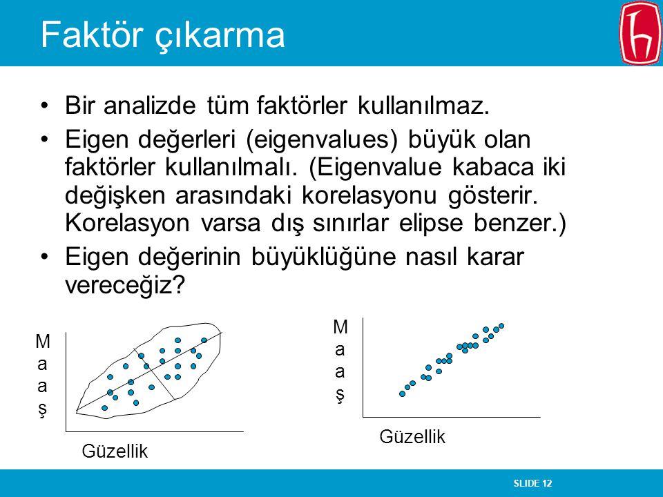SLIDE 12 Faktör çıkarma Bir analizde tüm faktörler kullanılmaz. Eigen değerleri (eigenvalues) büyük olan faktörler kullanılmalı. (Eigenvalue kabaca ik