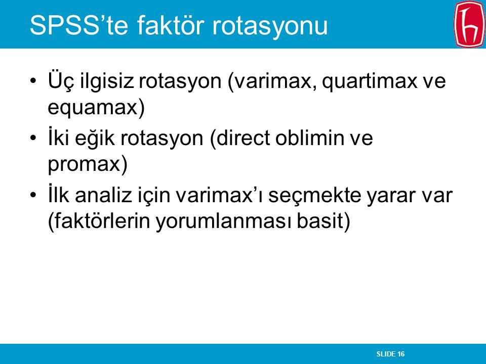 SLIDE 16 SPSS'te faktör rotasyonu Üç ilgisiz rotasyon (varimax, quartimax ve equamax) İki eğik rotasyon (direct oblimin ve promax) İlk analiz için var