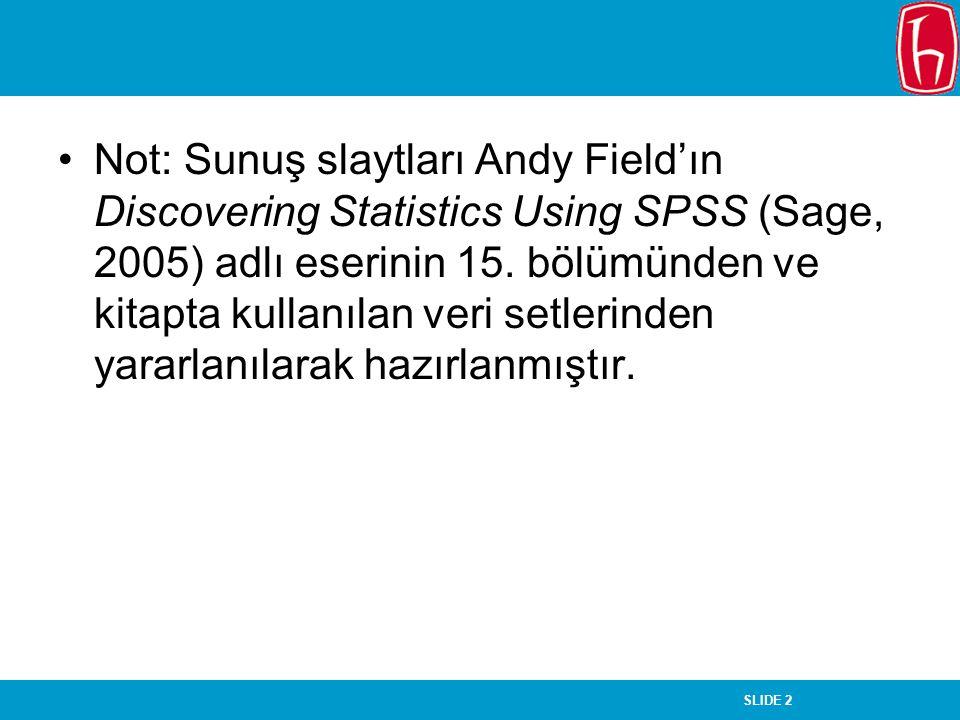 SLIDE 2 Not: Sunuş slaytları Andy Field'ın Discovering Statistics Using SPSS (Sage, 2005) adlı eserinin 15. bölümünden ve kitapta kullanılan veri setl