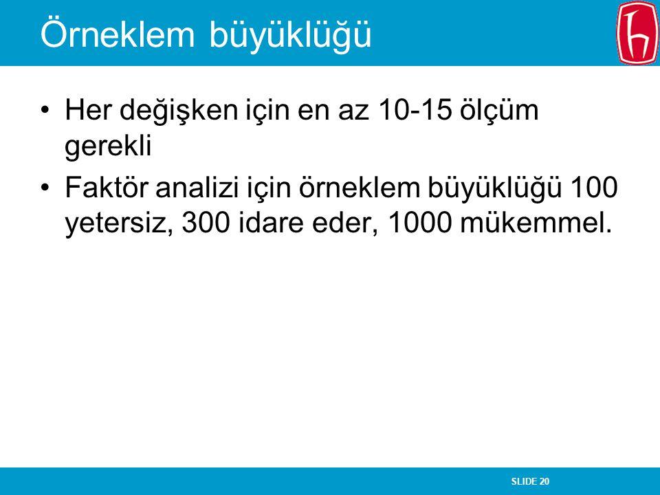SLIDE 20 Örneklem büyüklüğü Her değişken için en az 10-15 ölçüm gerekli Faktör analizi için örneklem büyüklüğü 100 yetersiz, 300 idare eder, 1000 müke
