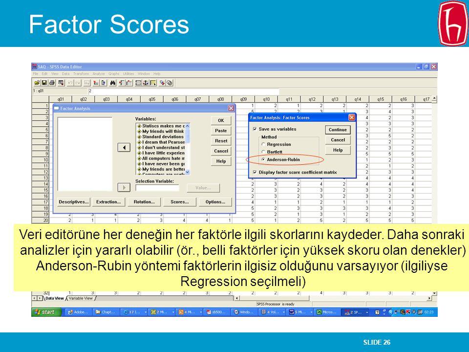 SLIDE 26 Factor Scores Veri editörüne her deneğin her faktörle ilgili skorlarını kaydeder. Daha sonraki analizler için yararlı olabilir (ör., belli fa
