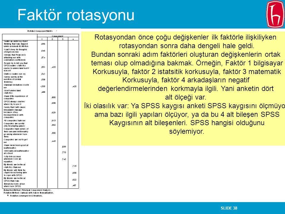 SLIDE 38 Faktör rotasyonu Rotasyondan önce çoğu değişkenler ilk faktörle ilişkiliyken rotasyondan sonra daha dengeli hale geldi. Bundan sonraki adım f