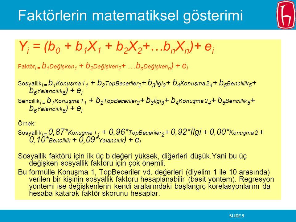 SLIDE 9 Faktörlerin matematiksel gösterimi Y i = (b 0 + b 1 X 1 + b 2 X 2 +…b n X n )+ e i Faktör i = b 1 Değişken 1 + b 2 Değişken 2 + …b n Değişken