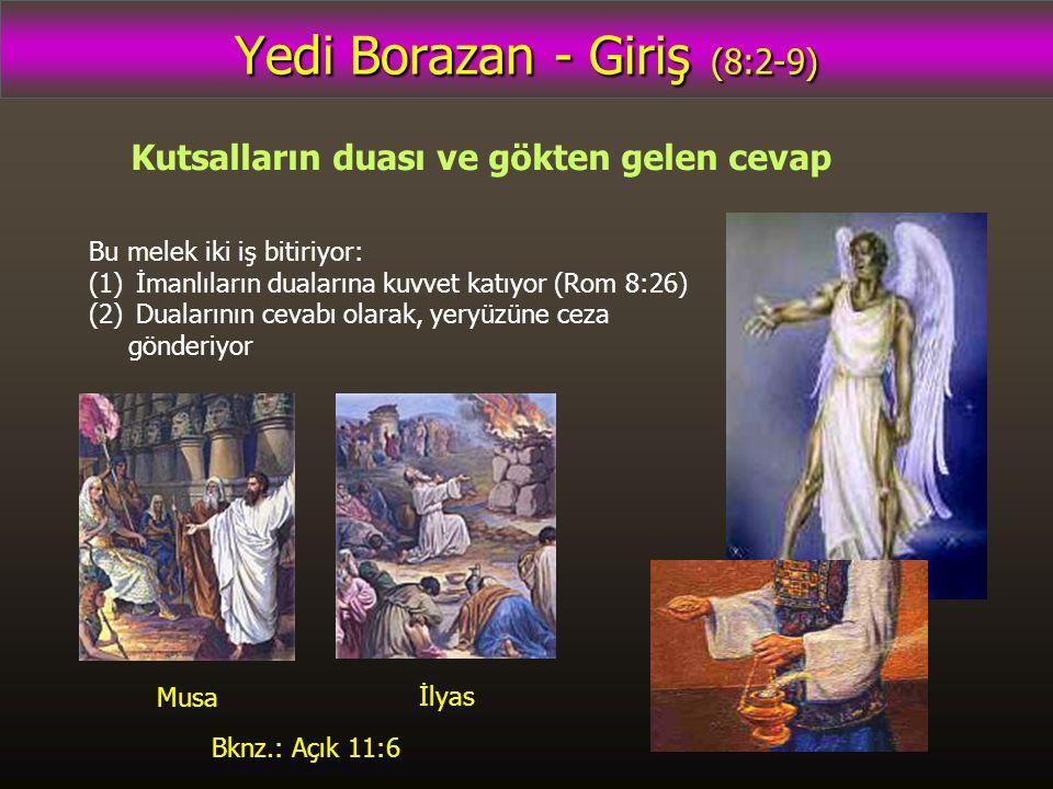 Yedi Borazan - Giriş (8:2-9) Kutsalların duası ve gökten gelen cevap Bu melek iki iş bitiriyor: (1) İmanlıların dualarına kuvvet katıyor (Rom 8:26) (2