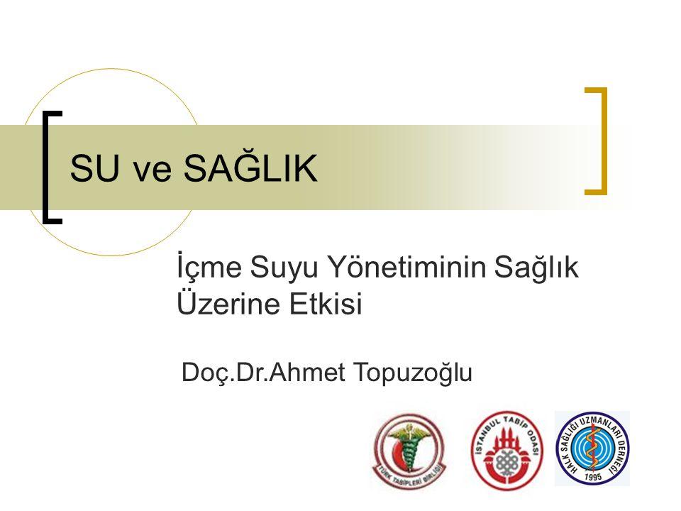 SU ve SAĞLIK İçme Suyu Yönetiminin Sağlık Üzerine Etkisi Doç.Dr.Ahmet Topuzoğlu