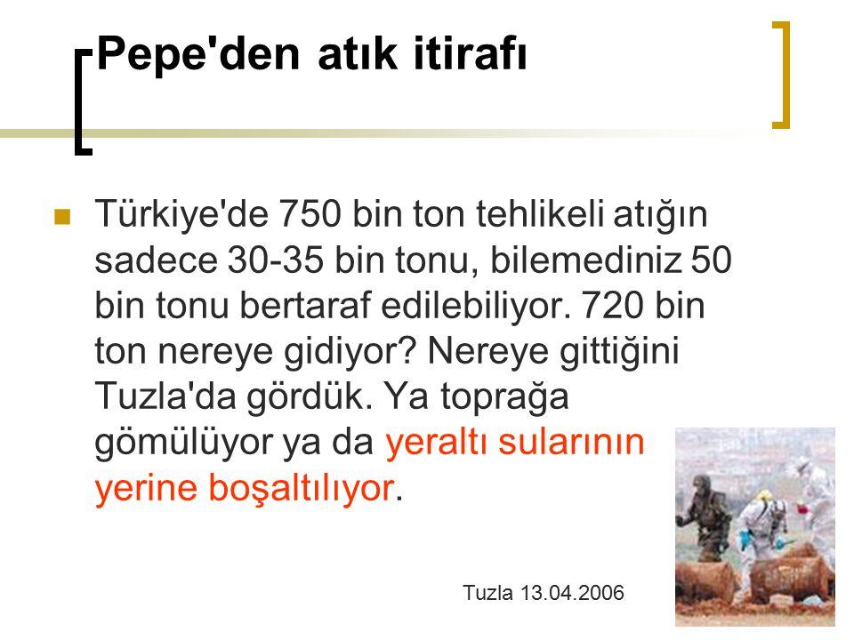 Pepe'den atık itirafı Türkiye'de 750 bin ton tehlikeli atığın sadece 30-35 bin tonu, bilemediniz 50 bin tonu bertaraf edilebiliyor. 720 bin ton nereye