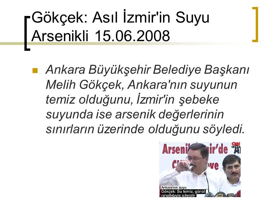 Gökçek: Asıl İzmir'in Suyu Arsenikli 15.06.2008 Ankara Büyükşehir Belediye Başkanı Melih Gökçek, Ankara'nın suyunun temiz olduğunu, İzmir'in şebeke su