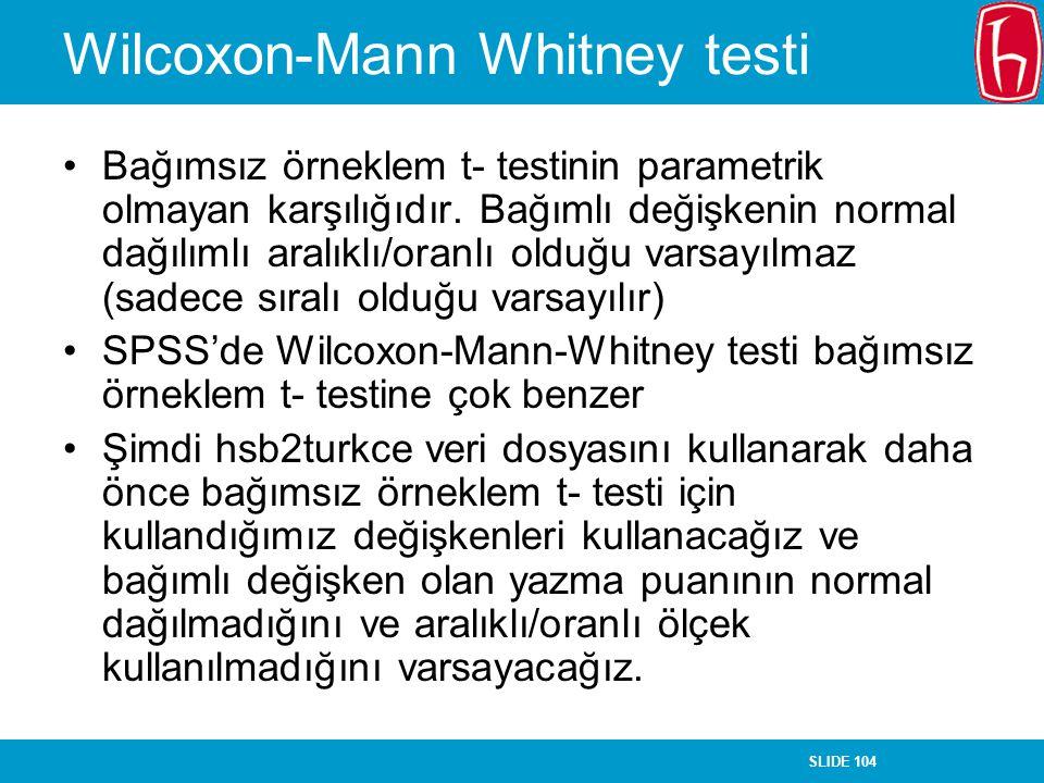 SLIDE 104 Wilcoxon-Mann Whitney testi Bağımsız örneklem t- testinin parametrik olmayan karşılığıdır. Bağımlı değişkenin normal dağılımlı aralıklı/oran