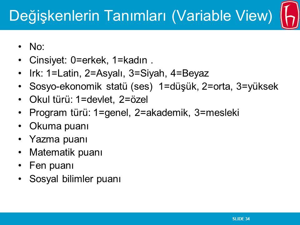 SLIDE 34 Değişkenlerin Tanımları (Variable View) No: Cinsiyet: 0=erkek, 1=kadın. Irk: 1=Latin, 2=Asyalı, 3=Siyah, 4=Beyaz Sosyo-ekonomik statü (ses) 1