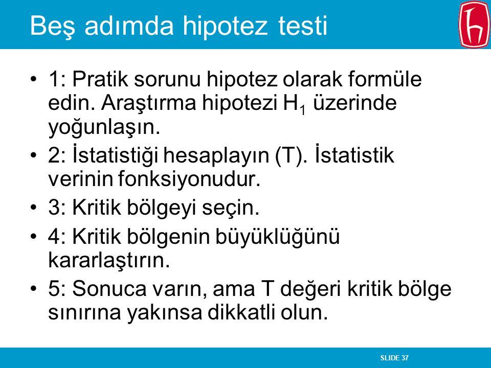 SLIDE 37 Beş adımda hipotez testi 1: Pratik sorunu hipotez olarak formüle edin. Araştırma hipotezi H 1 üzerinde yoğunlaşın. 2: İstatistiği hesaplayın