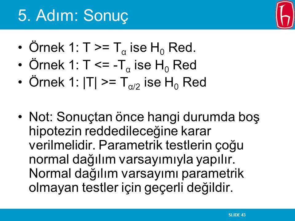 SLIDE 43 5. Adım: Sonuç Örnek 1: T >= T α ise H 0 Red. Örnek 1: T <= -T α ise H 0 Red Örnek 1: |T| >= T α/2 ise H 0 Red Not: Sonuçtan önce hangi durum