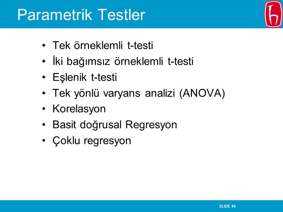 SLIDE 44 Parametrik Testler Tek örneklemli t-testi İki bağımsız örneklemli t-testi Eşlenik t-testi Tek yönlü varyans analizi (ANOVA) Korelasyon Basit