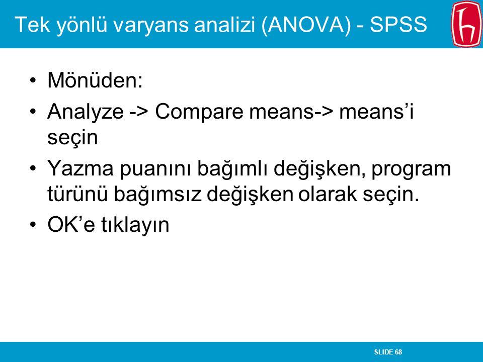 SLIDE 68 Tek yönlü varyans analizi (ANOVA) - SPSS Mönüden: Analyze -> Compare means-> means'i seçin Yazma puanını bağımlı değişken, program türünü bağ
